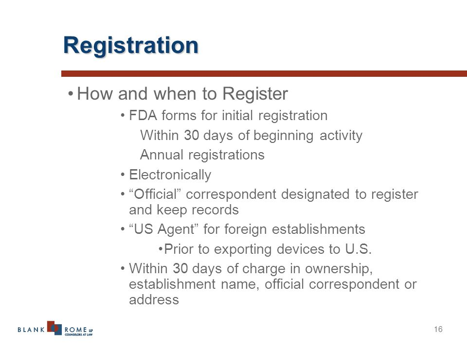 16 Registration How and when to Register FDA forms for initial registration Within 30 days of beginning activity Annual registrations Electronically Official correspondent designated to register and keep records US Agent for foreign establishments Prior to exporting devices to U.S.
