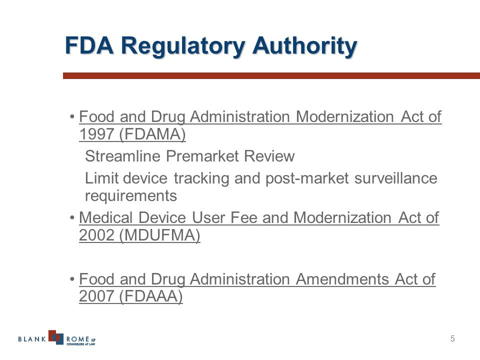 5 FDA Regulatory Authority Food and Drug Administration Modernization Act of 1997 (FDAMA) Streamline Premarket Review Limit device tracking and post-market surveillance requirements Medical Device User Fee and Modernization Act of 2002 (MDUFMA) Food and Drug Administration Amendments Act of 2007 (FDAAA)