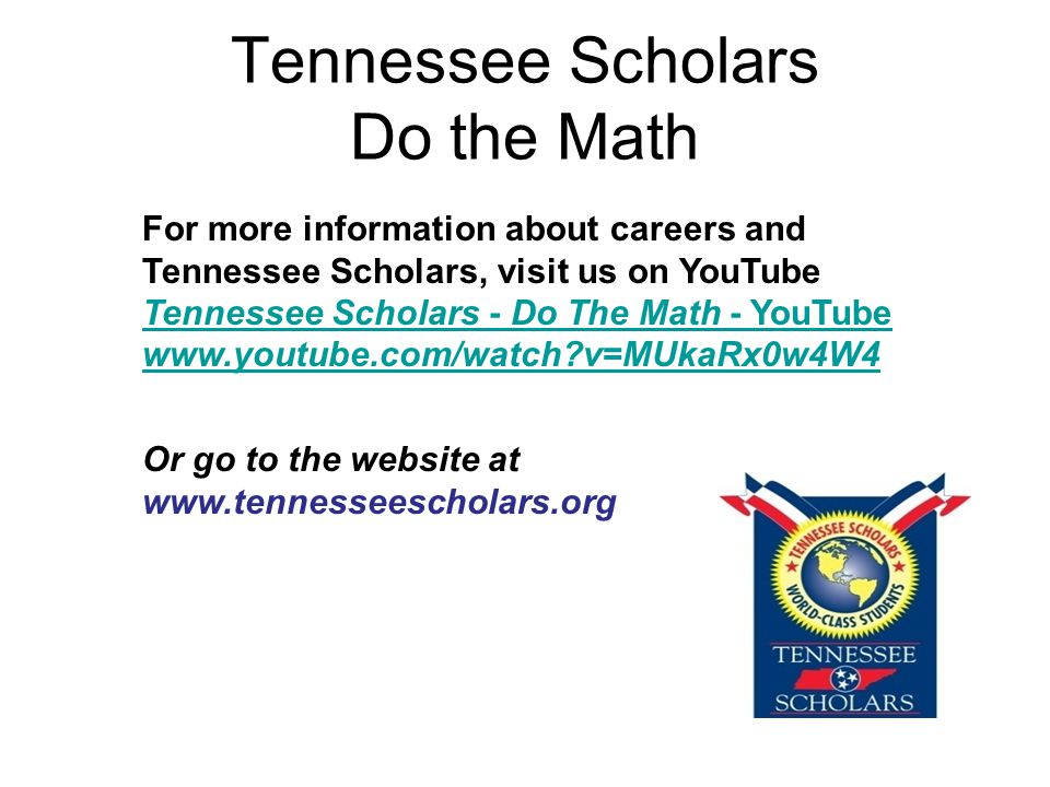 Tennessee Scholars Do the Math For more information about careers and Tennessee Scholars, visit us on YouTube Tennessee Scholars - Do The Math - YouTube   v=MUkaRx0w4W4 Or go to the website at