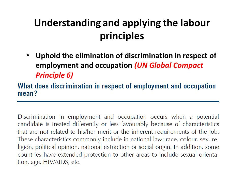 Uphold the elimination of discrimination in respect of employment and occupation (UN Global Compact Principle 6) Understanding and applying the labour principles