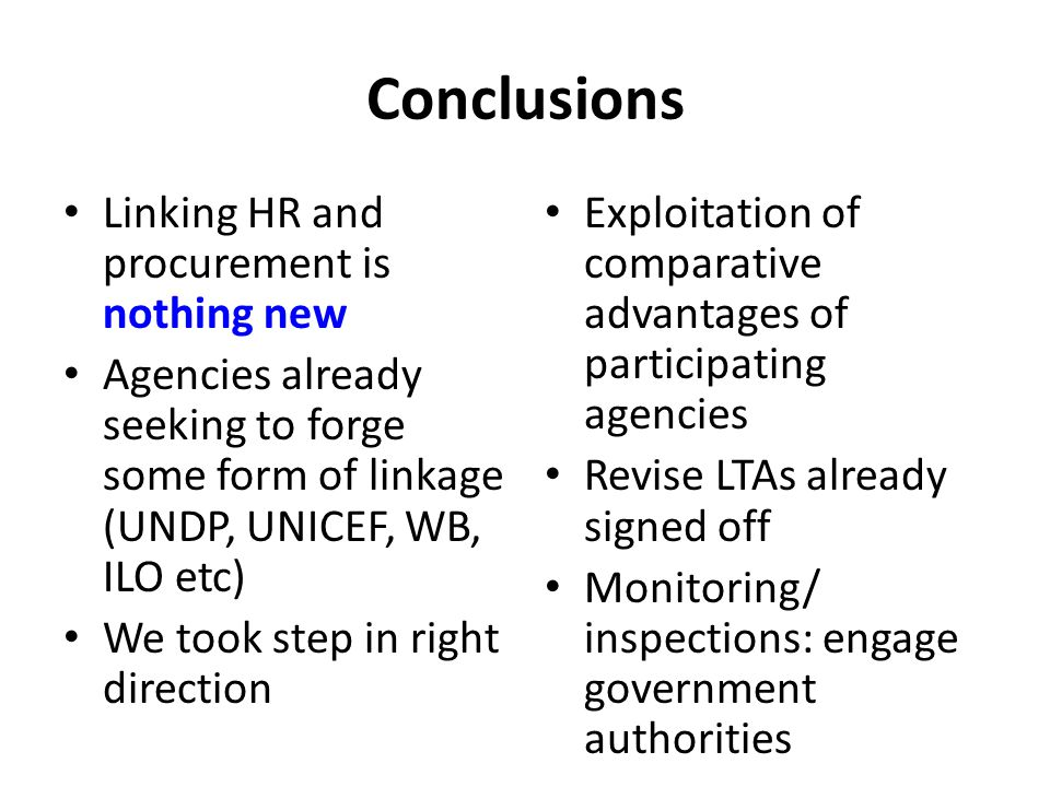 Conclusions Linking HR and procurement is nothing new Agencies already seeking to forge some form of linkage (UNDP, UNICEF, WB, ILO etc) We took step in right direction Exploitation of comparative advantages of participating agencies Revise LTAs already signed off Monitoring/ inspections: engage government authorities