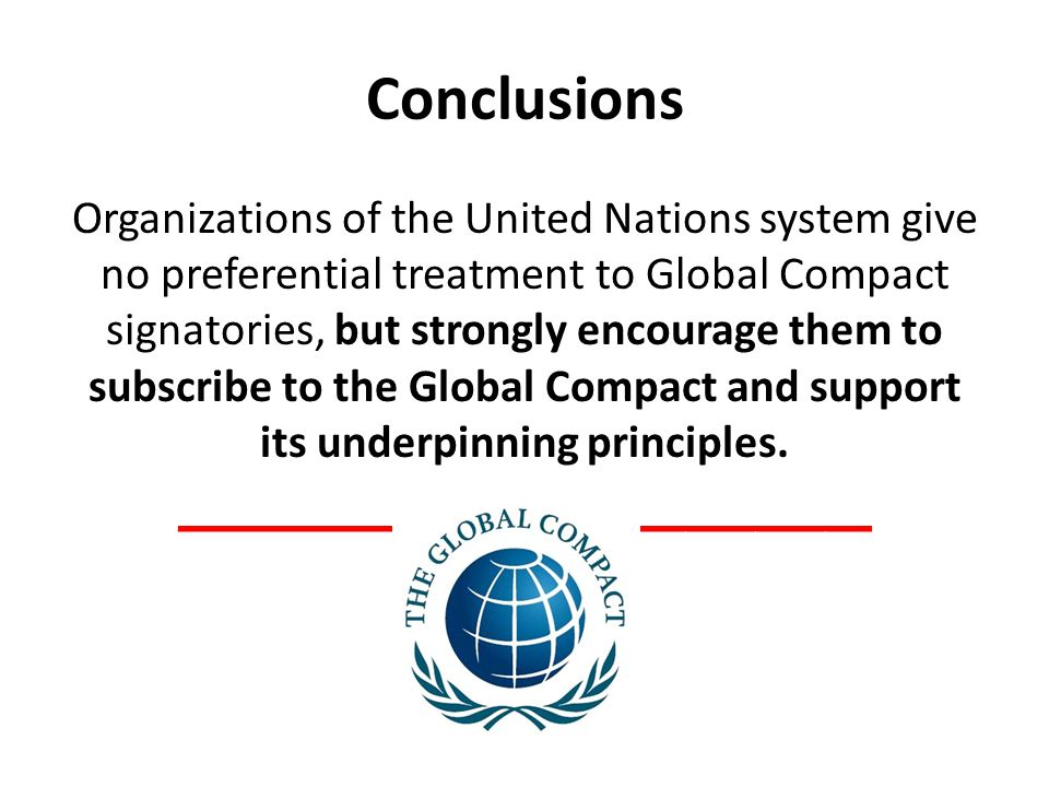 Conclusions Organizations of the United Nations system give no preferential treatment to Global Compact signatories, but strongly encourage them to subscribe to the Global Compact and support its underpinning principles.