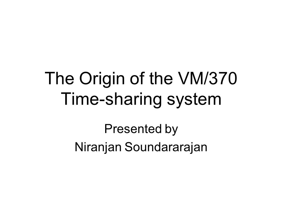 The Origin of the VM/370 Time-sharing system Presented by Niranjan Soundararajan