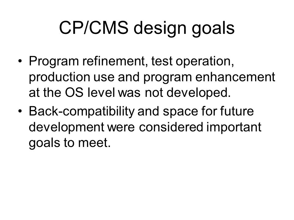 CP/CMS design goals Program refinement, test operation, production use and program enhancement at the OS level was not developed.