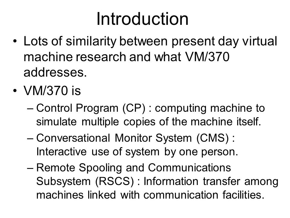 Introduction Lots of similarity between present day virtual machine research and what VM/370 addresses.