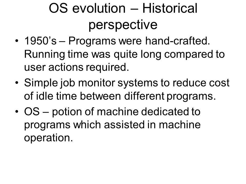 OS evolution – Historical perspective 1950's – Programs were hand-crafted.