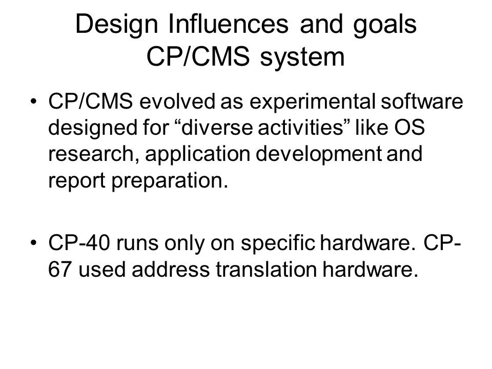 Design Influences and goals CP/CMS system CP/CMS evolved as experimental software designed for diverse activities like OS research, application development and report preparation.