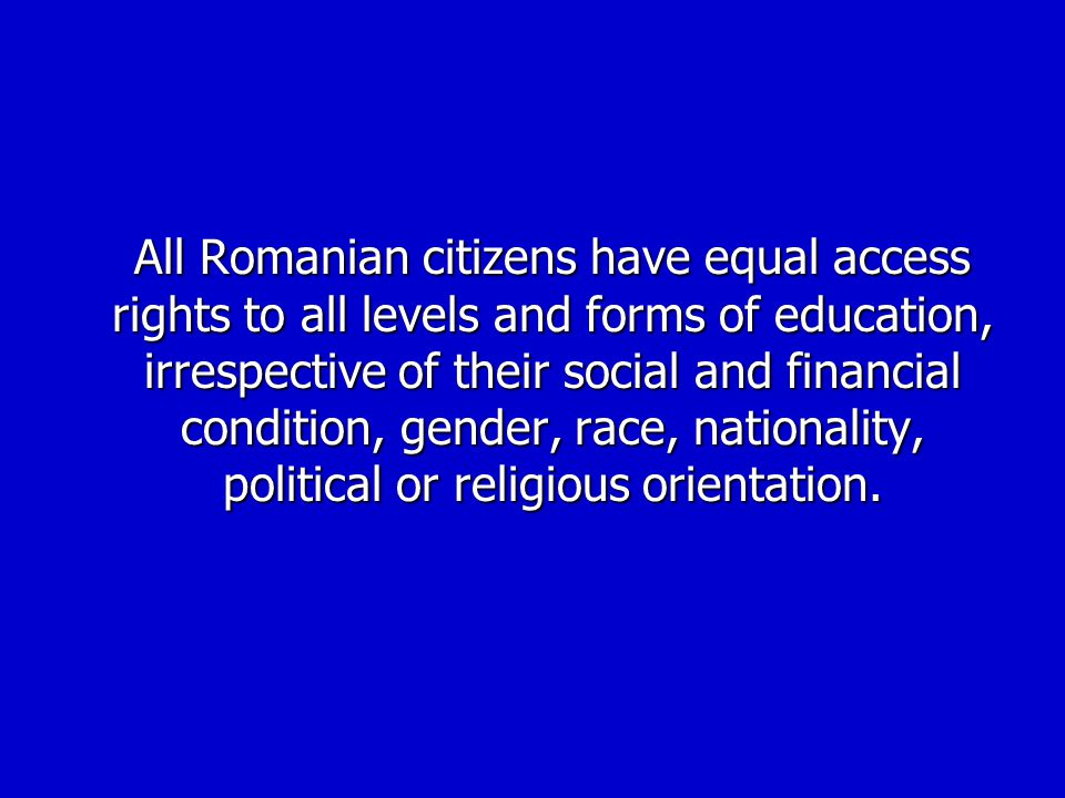 All Romanian citizens have equal access rights to all levels and forms of education, irrespective of their social and financial condition, gender, race, nationality, political or religious orientation.