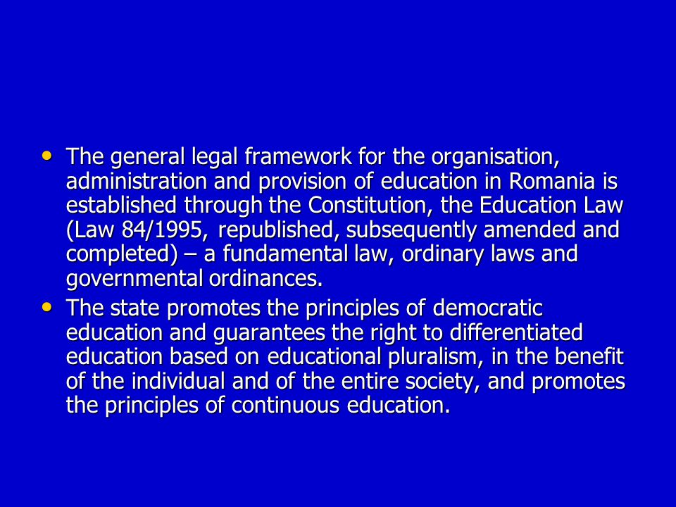 The general legal framework for the organisation, administration and provision of education in Romania is established through the Constitution, the Education Law (Law 84/1995, republished, subsequently amended and completed) – a fundamental law, ordinary laws and governmental ordinances.