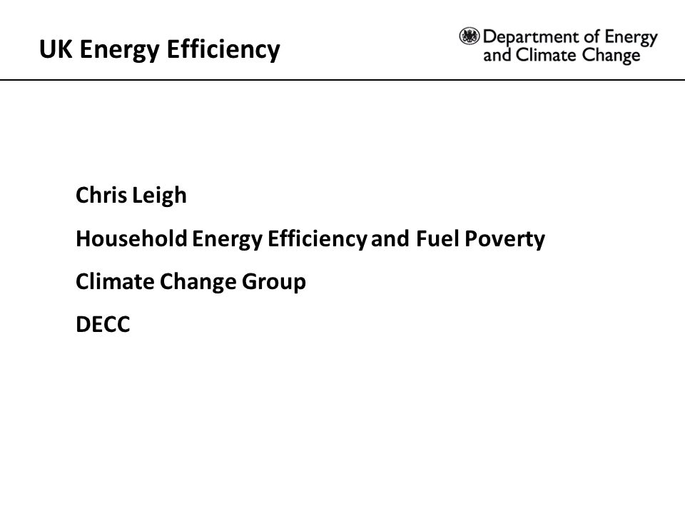 UK Energy Efficiency Chris Leigh Household Energy Efficiency and Fuel Poverty Climate Change Group DECC