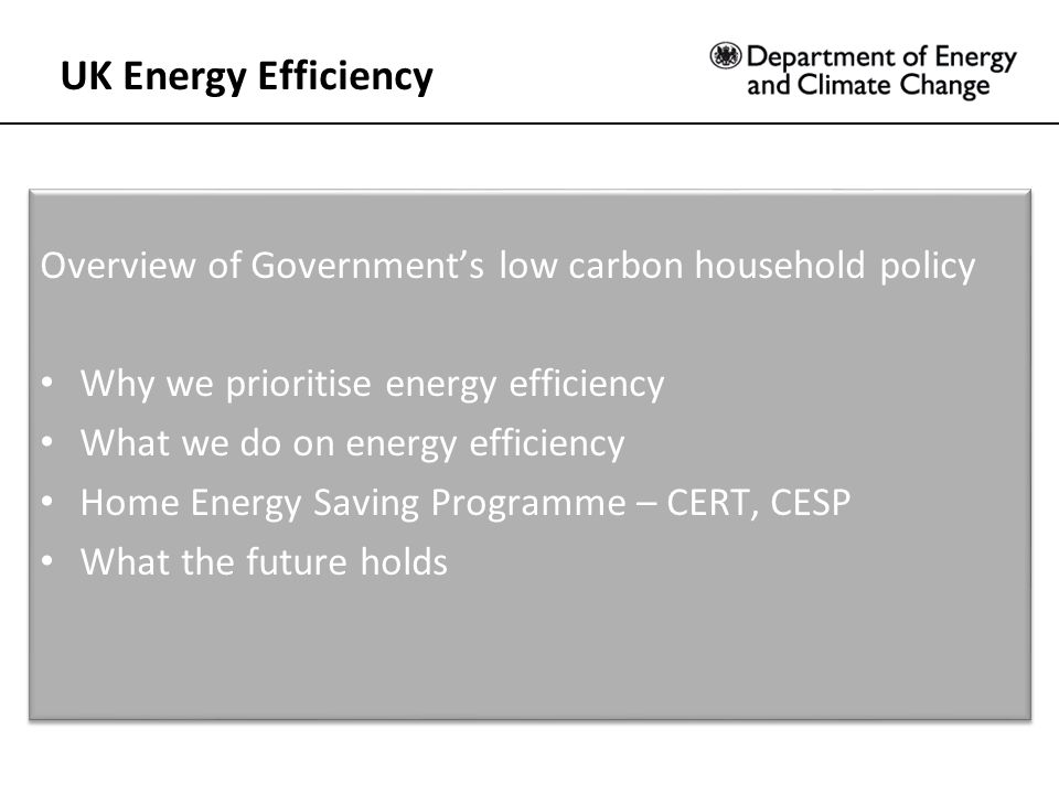 Overview of Government's low carbon household policy Why we prioritise energy efficiency What we do on energy efficiency Home Energy Saving Programme – CERT, CESP What the future holds Overview of Government's low carbon household policy Why we prioritise energy efficiency What we do on energy efficiency Home Energy Saving Programme – CERT, CESP What the future holds UK Energy Efficiency