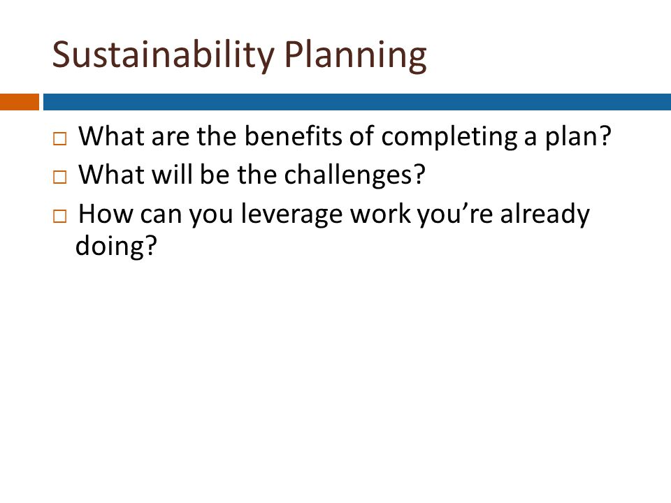 What are the benefits of completing a plan.  What will be the challenges.