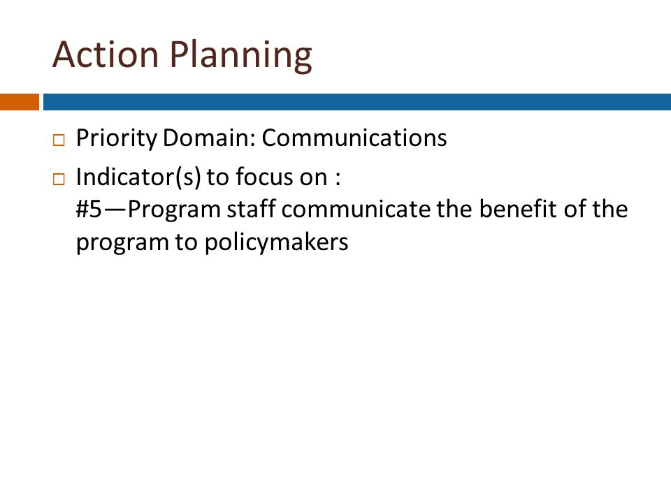 Action Planning  Priority Domain: Communications  Indicator(s) to focus on : #5—Program staff communicate the benefit of the program to policymakers