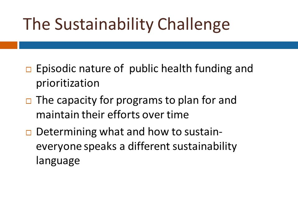 The Sustainability Challenge  Episodic nature of public health funding and prioritization  The capacity for programs to plan for and maintain their efforts over time  Determining what and how to sustain- everyone speaks a different sustainability language