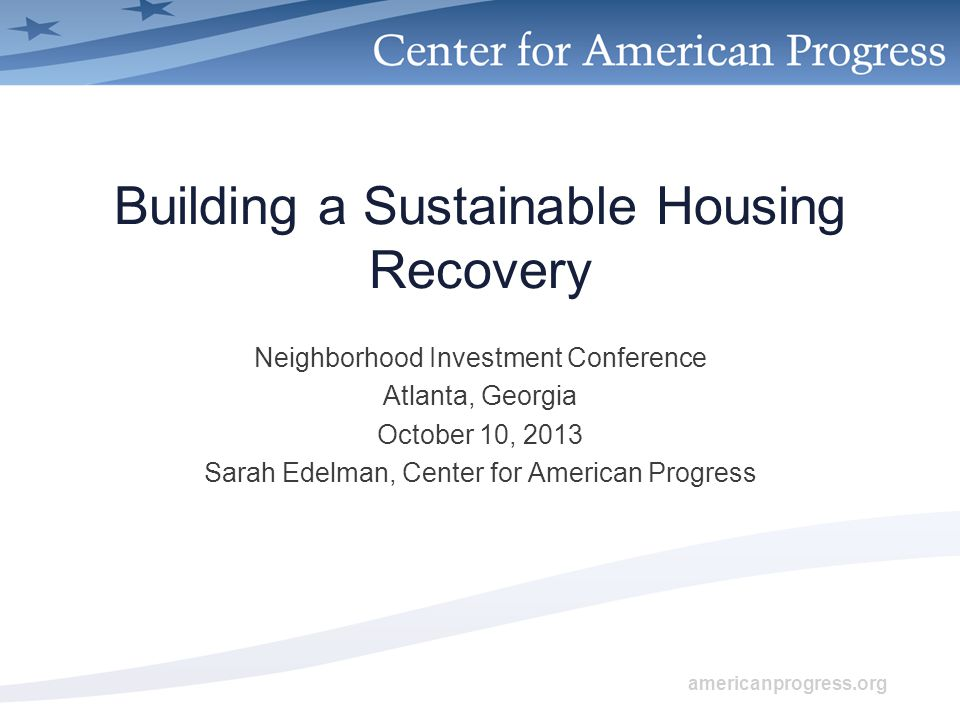 americanprogress.org Building a Sustainable Housing Recovery Neighborhood Investment Conference Atlanta, Georgia October 10, 2013 Sarah Edelman, Center for American Progress