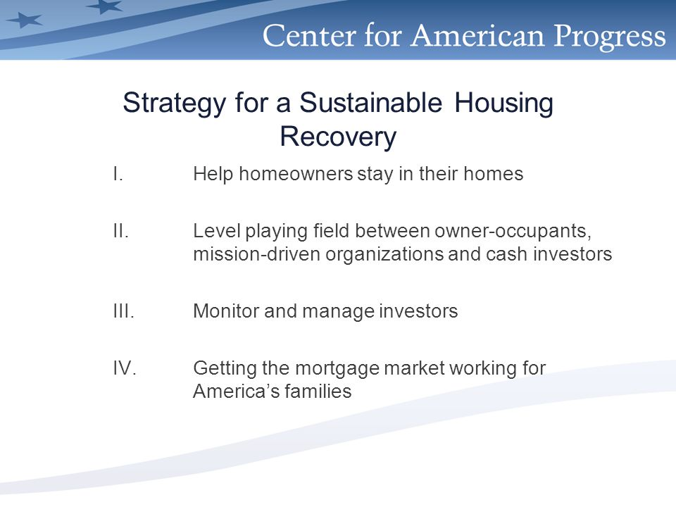 Strategy for a Sustainable Housing Recovery I.Help homeowners stay in their homes II.Level playing field between owner-occupants, mission-driven organizations and cash investors III.Monitor and manage investors IV.Getting the mortgage market working for America's families