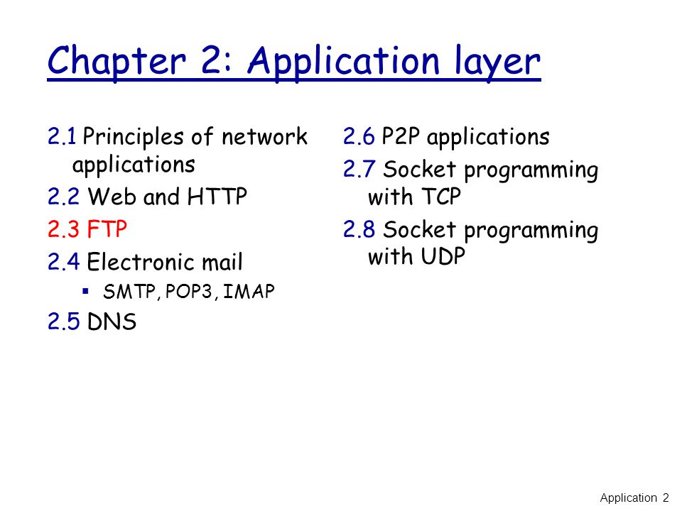 Chapter 2: Application layer 2.1 Principles of network applications 2.2 Web and HTTP 2.3 FTP 2.4 Electronic mail  SMTP, POP3, IMAP 2.5 DNS 2.6 P2P applications 2.7 Socket programming with TCP 2.8 Socket programming with UDP Application 2