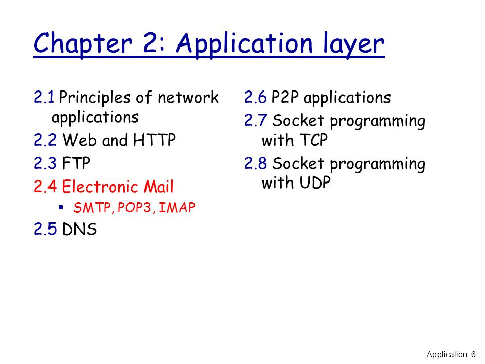 Chapter 2: Application layer 2.1 Principles of network applications 2.2 Web and HTTP 2.3 FTP 2.4 Electronic Mail  SMTP, POP3, IMAP 2.5 DNS 2.6 P2P applications 2.7 Socket programming with TCP 2.8 Socket programming with UDP Application 6
