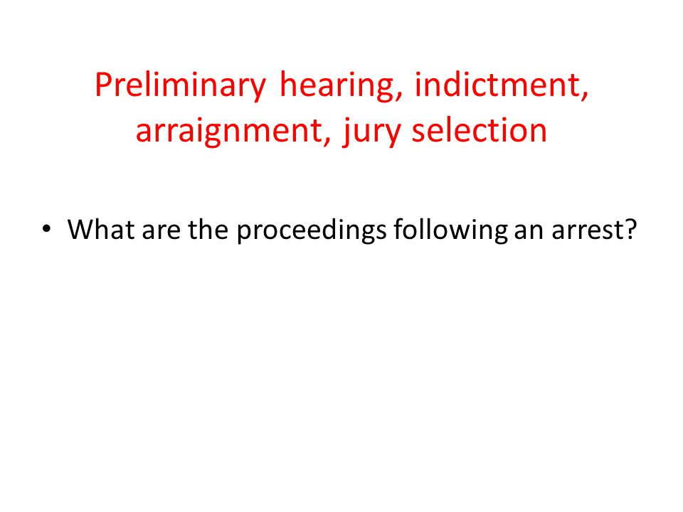 Preliminary hearing, indictment, arraignment, jury selection What are the proceedings following an arrest