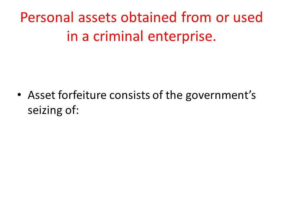 Personal assets obtained from or used in a criminal enterprise.