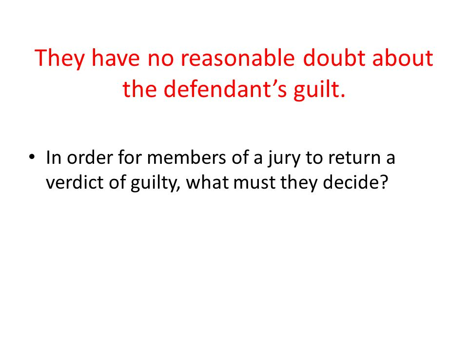 They have no reasonable doubt about the defendant's guilt.