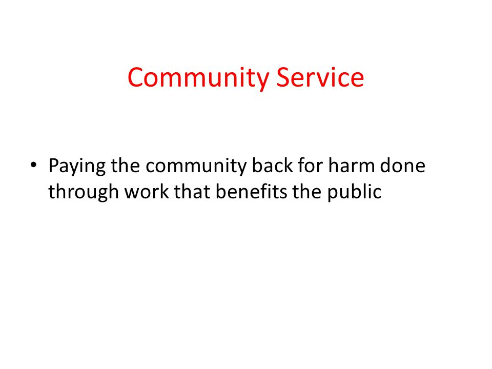 Community Service Paying the community back for harm done through work that benefits the public