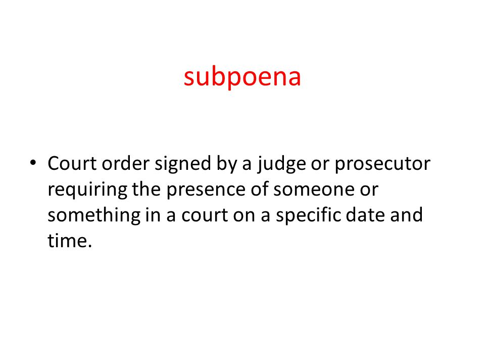 subpoena Court order signed by a judge or prosecutor requiring the presence of someone or something in a court on a specific date and time.