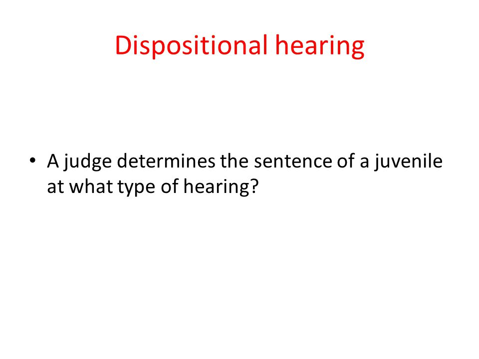 Dispositional hearing A judge determines the sentence of a juvenile at what type of hearing