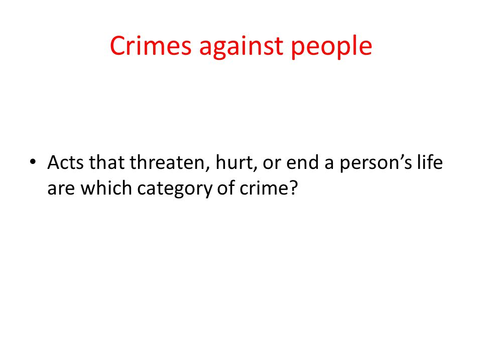 Crimes against people Acts that threaten, hurt, or end a person's life are which category of crime