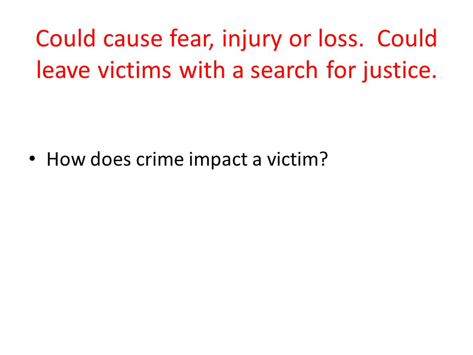 Could cause fear, injury or loss. Could leave victims with a search for justice.