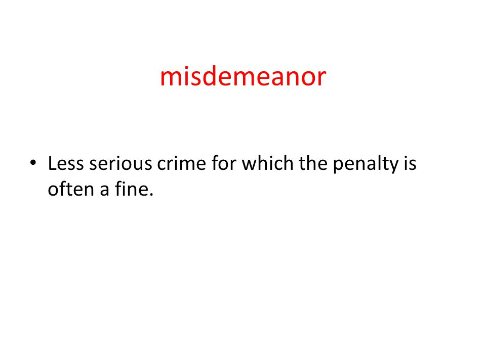 misdemeanor Less serious crime for which the penalty is often a fine.