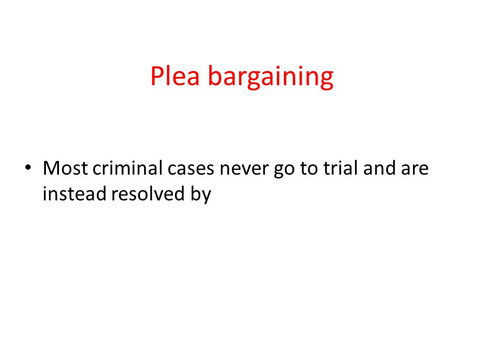 Plea bargaining Most criminal cases never go to trial and are instead resolved by
