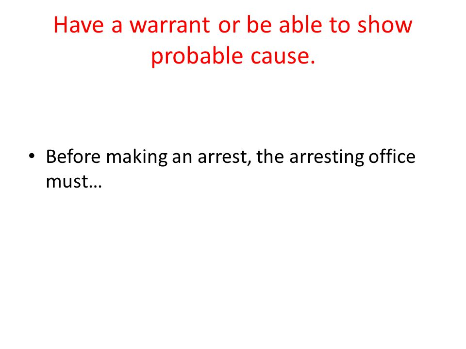 Have a warrant or be able to show probable cause.