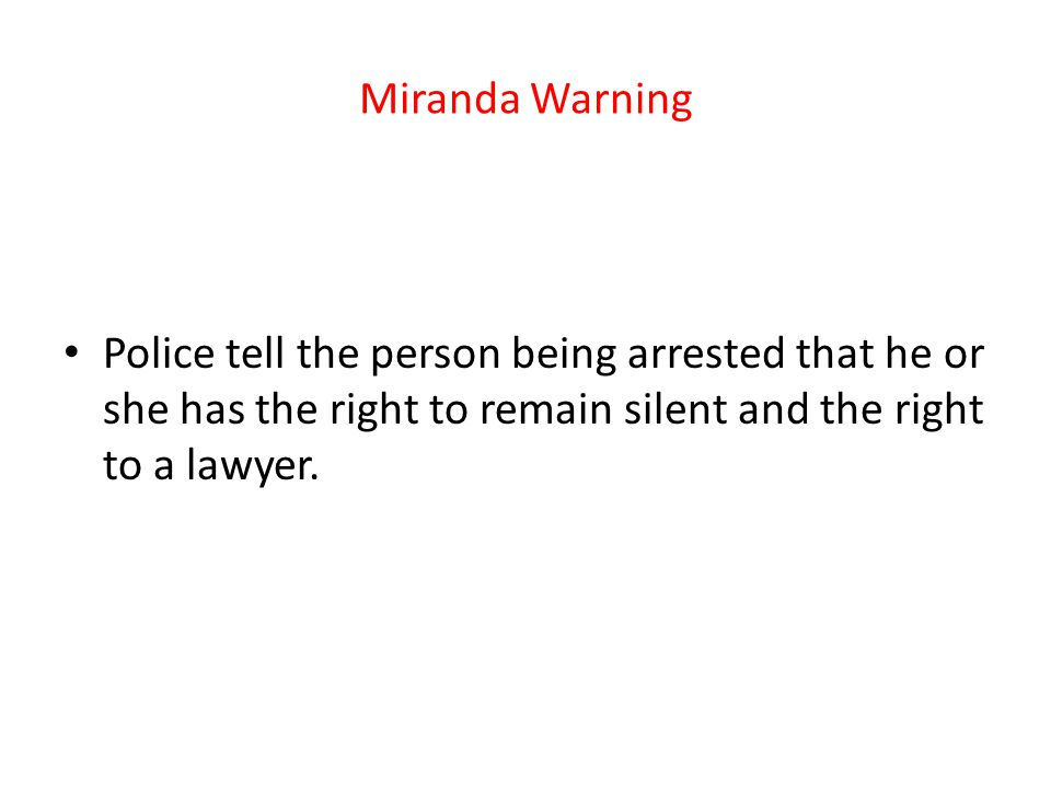 Miranda Warning Police tell the person being arrested that he or she has the right to remain silent and the right to a lawyer.
