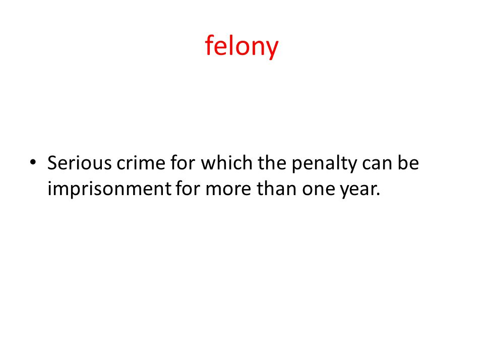 felony Serious crime for which the penalty can be imprisonment for more than one year.