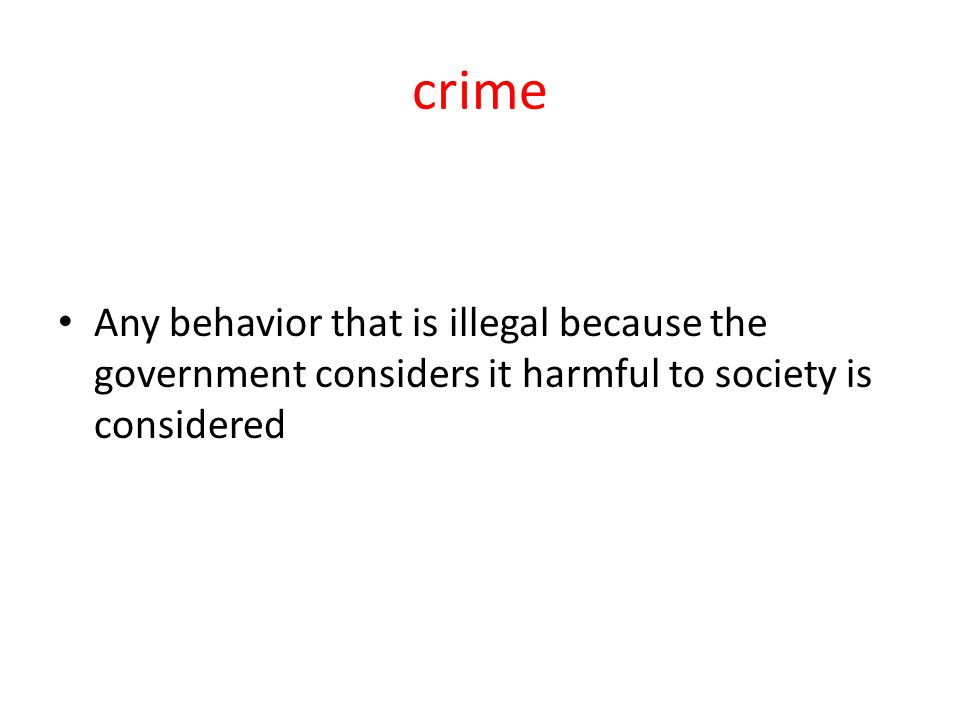 crime Any behavior that is illegal because the government considers it harmful to society is considered