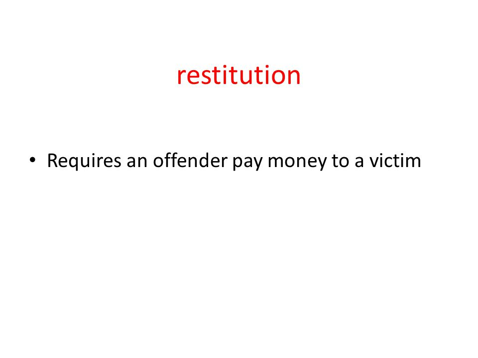 restitution Requires an offender pay money to a victim