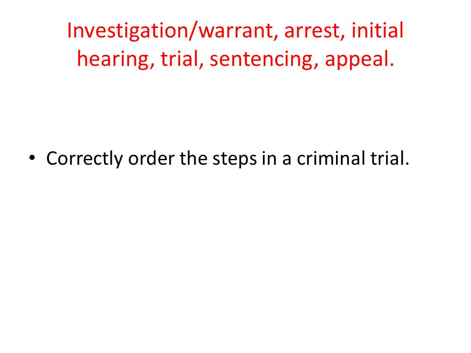 Investigation/warrant, arrest, initial hearing, trial, sentencing, appeal.