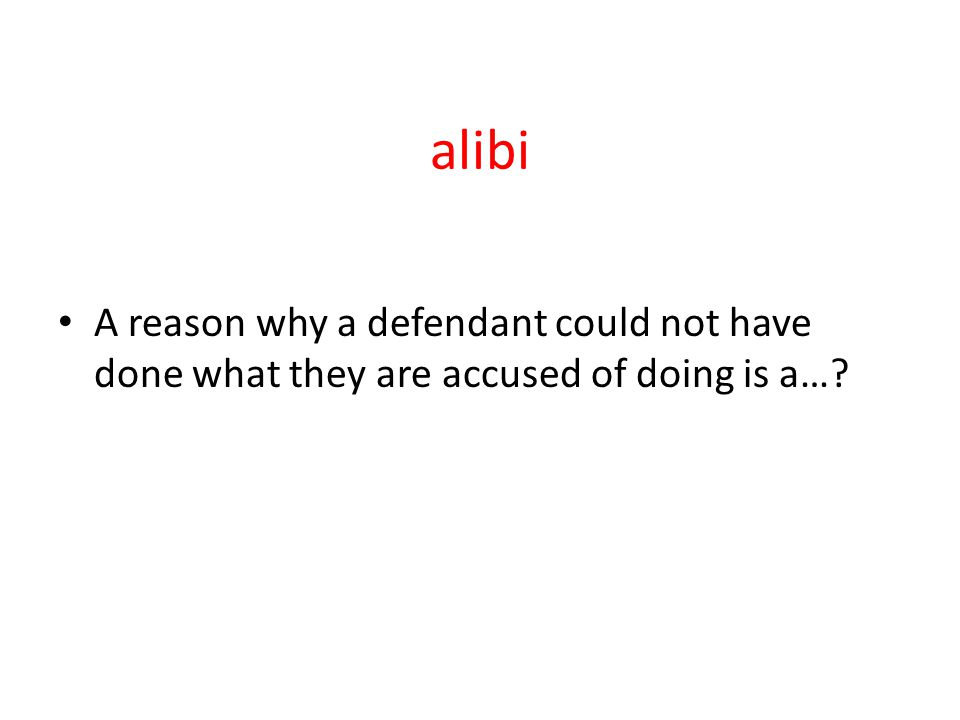 alibi A reason why a defendant could not have done what they are accused of doing is a…
