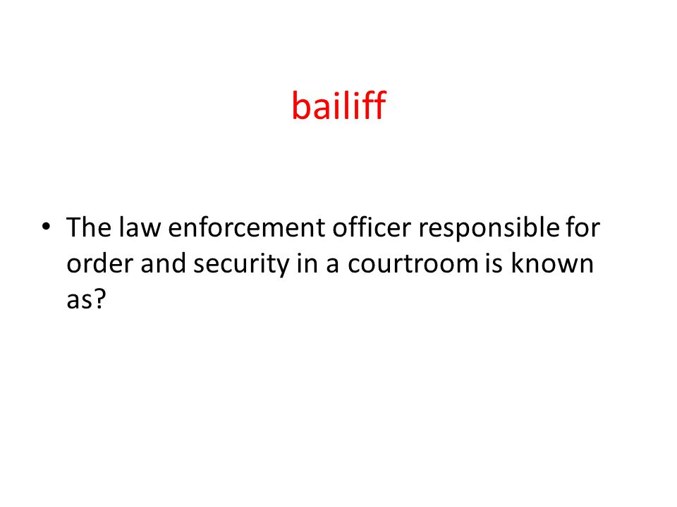 bailiff The law enforcement officer responsible for order and security in a courtroom is known as