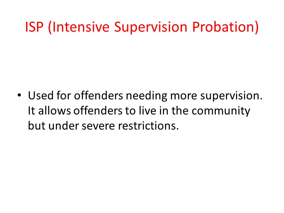 ISP (Intensive Supervision Probation) Used for offenders needing more supervision.