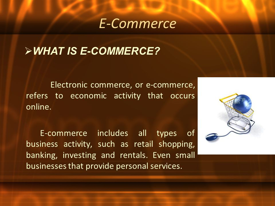 E-Commerce Electronic commerce, or e-commerce, refers to economic activity that occurs online.