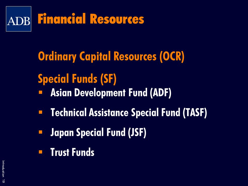 Introduction 19 Financial Resources Ordinary Capital Resources (OCR) Special Funds (SF)  Asian Development Fund (ADF)  Technical Assistance Special Fund (TASF)  Japan Special Fund (JSF)  Trust Funds