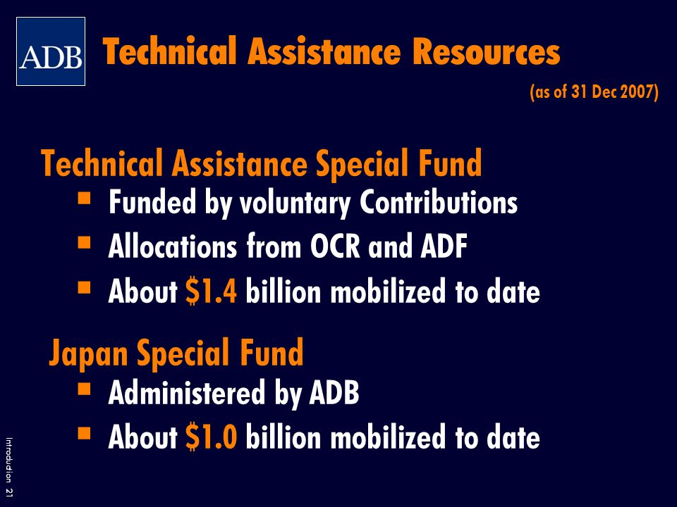 Introduction 21 Technical Assistance Resources Technical Assistance Special Fund  Funded by voluntary Contributions  Allocations from OCR and ADF  About $1.4 billion mobilized to date Japan Special Fund  Administered by ADB  About $1.0 billion mobilized to date (as of 31 Dec 2007)