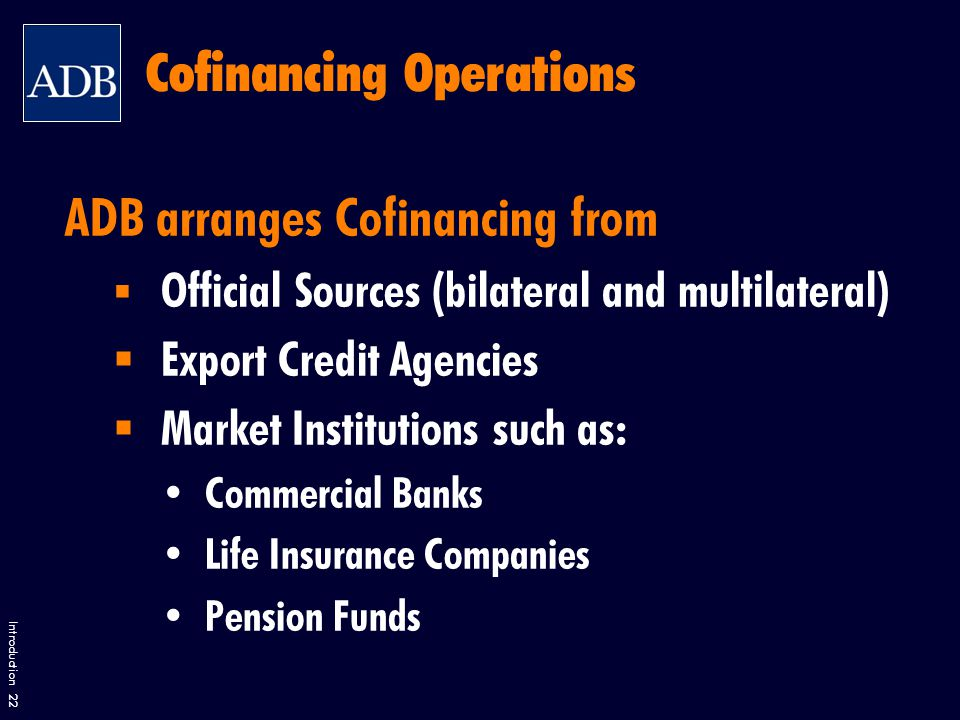 Introduction 22 Cofinancing Operations ADB arranges Cofinancing from  Official Sources (bilateral and multilateral)  Export Credit Agencies  Market Institutions such as: Commercial Banks Life Insurance Companies Pension Funds