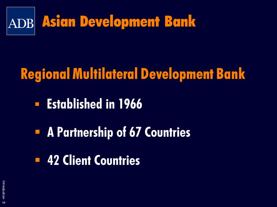 Introduction 3 Regional Multilateral Development Bank  Established in 1966  A Partnership of 67 Countries  42 Client Countries Asian Development Bank