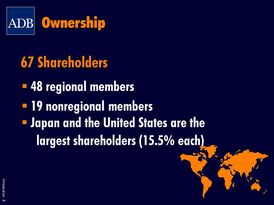 Introduction 5 67 Shareholders  48 regional members  19 nonregional members  Japan and the United States are the largest shareholders (15.5% each) Ownership