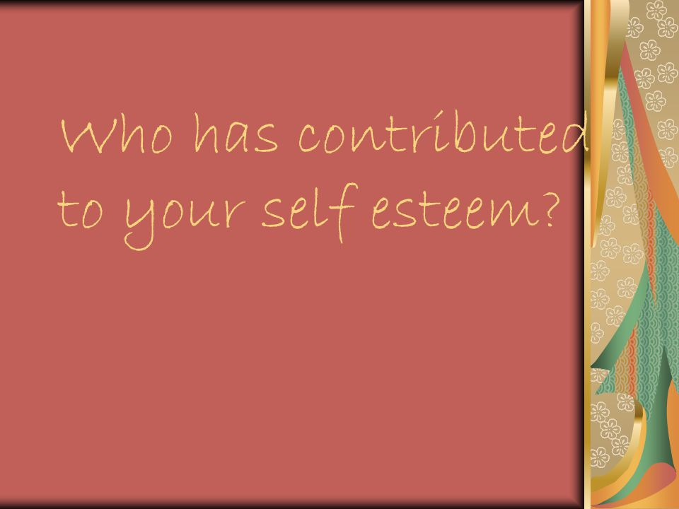 Who has contributed to your self esteem