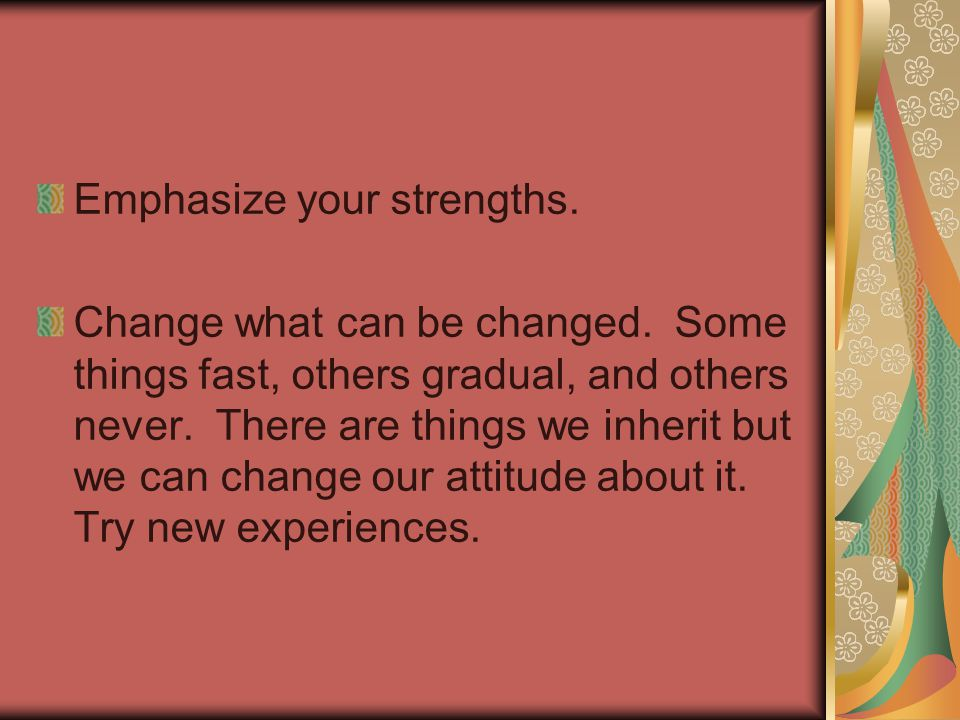Emphasize your strengths. Change what can be changed.