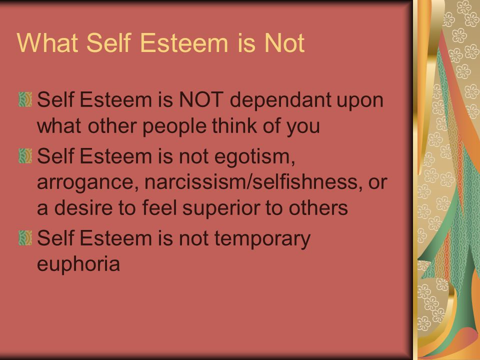 What Self Esteem is Not Self Esteem is NOT dependant upon what other people think of you Self Esteem is not egotism, arrogance, narcissism/selfishness, or a desire to feel superior to others Self Esteem is not temporary euphoria